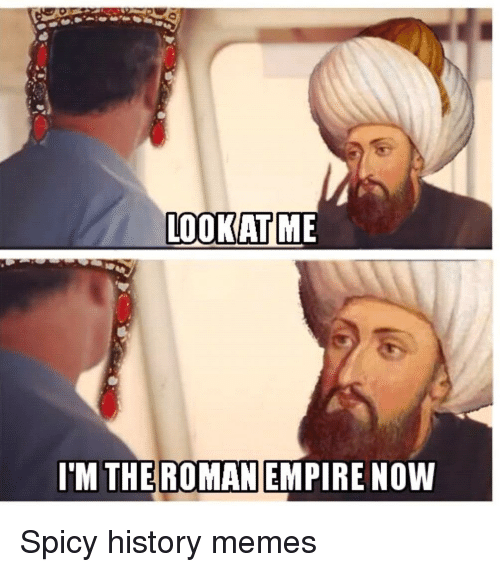 Empire, Meme, and Memes: LOOK AT ME  I'M THE ROMAN  EMPIRE NOW Spicy history memes