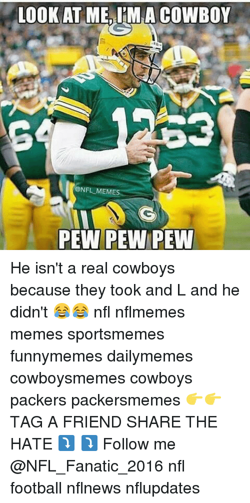 Real Cowboy: LOOK AT ME IMA COWBOY  @NFL MEMES  PEW PEW PEW He isn't a real cowboys because they took and L and he didn't 😂😂 nfl nflmemes memes sportsmemes funnymemes dailymemes cowboysmemes cowboys packers packersmemes 👉👉TAG A FRIEND SHARE THE HATE ⤵ ⤵ Follow me @NFL_Fanatic_2016 nfl football nflnews nflupdates