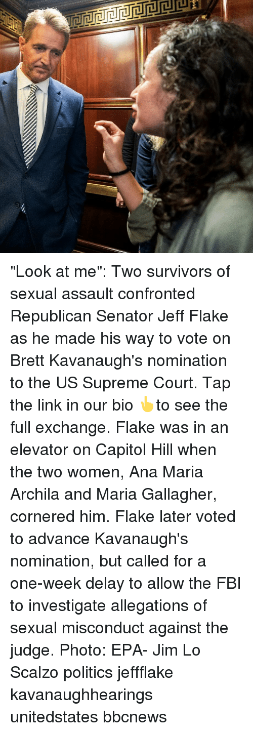 "Fbi, Memes, and Politics: ""Look at me"": Two survivors of sexual assault confronted Republican Senator Jeff Flake as he made his way to vote on Brett Kavanaugh's nomination to the US Supreme Court. Tap the link in our bio 👆to see the full exchange. Flake was in an elevator on Capitol Hill when the two women, Ana Maria Archila and Maria Gallagher, cornered him. Flake later voted to advance Kavanaugh's nomination, but called for a one-week delay to allow the FBI to investigate allegations of sexual misconduct against the judge. Photo: EPA- Jim Lo Scalzo politics jeffflake kavanaughhearings unitedstates bbcnews"