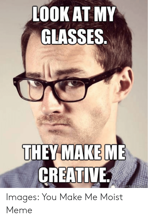 You Make Me Moist Meme: LOOK AT MY  GLASSES  THEY MAKEM  CREATIVE Images: You Make Me Moist Meme