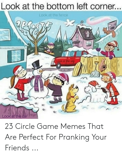 Circle Game Memes: Look at the bottom left corner.  Look at the fence  Look att 23 Circle Game Memes That Are Perfect For Pranking Your Friends ...