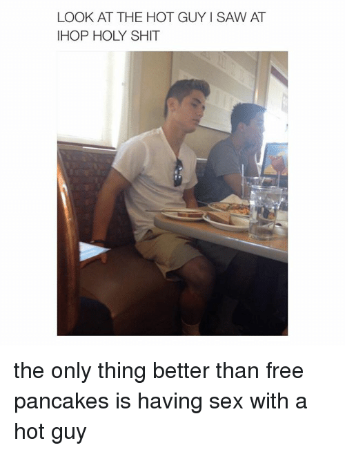 Pancaking: LOOK AT THE HOT GUY I SAW AT  IHOP HOLY SHIT the only thing better than free pancakes is having sex with a hot guy
