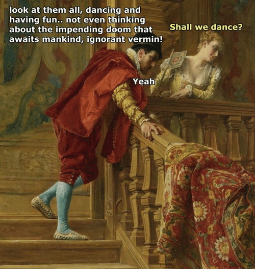 Dancing, Ignorant, and Classical Art: look at them all, dancing and  having fun  not even thinking  about the impending doom that  Shall we dance?  awaits mankind, ignorant vermin!  Yeah