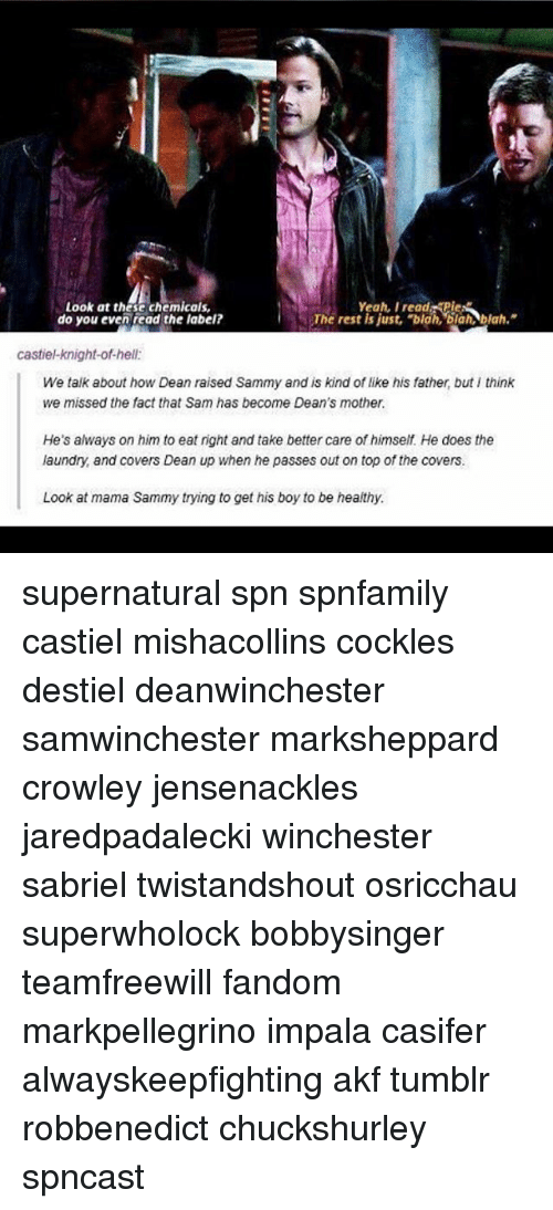Laundry, Memes, and Nas: Look at these chemicals,  Yeah, I read PieN  The rest is just, blah, blah, blah.  do you even read the label?  castie-knight-ofhel:  We talk about how Dean raised Sammy and is kind of like his father, but think  we missed the fact that Sam nas become Dean's mother.  He's always on him to eat right and take better care of himself He does the  laundry and covers Dean up when he passes out on top of the covers.  Look at mama Sammy trying to get his boy to be healthy. supernatural spn spnfamily castiel mishacollins cockles destiel deanwinchester samwinchester marksheppard crowley jensenackles jaredpadalecki winchester sabriel twistandshout osricchau superwholock bobbysinger teamfreewill fandom markpellegrino impala casifer alwayskeepfighting akf tumblr robbenedict chuckshurley spncast