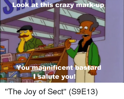 salutations: Look at this crazy mark  You magnificent bastard  I salute you! ''The Joy of Sect'' (S9E13)