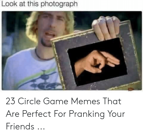 Circle Game Memes: Look at this photograph 23 Circle Game Memes That Are Perfect For Pranking Your Friends ...