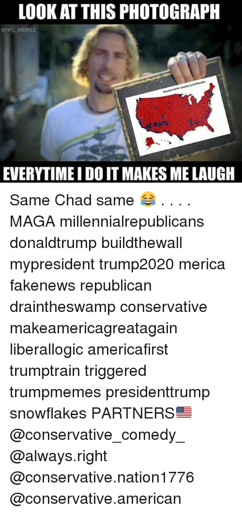 Memes, Nfl, and American: LOOK AT THIS PHOTOGRAPH  @NFL MEMES  EVERYTIMEI DO IT MAKES ME LAUGH Same Chad same 😂 . . . . MAGA millennialrepublicans donaldtrump buildthewall mypresident trump2020 merica fakenews republican draintheswamp conservative makeamericagreatagain liberallogic americafirst trumptrain triggered trumpmemes presidenttrump snowflakes PARTNERS🇺🇸 @conservative_comedy_ @always.right @conservative.nation1776 @conservative.american