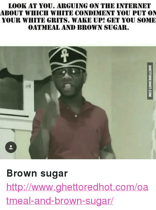 """Ghettoredhot: LOOK AT YOU. ARGUING ON THE INTERNET  ABOUT WIHICII WHITE CONDIMENT YOU PUT ON  YOUR WHITE GRITS. WAKE UP! GIET YOU SOME  OATMEAL AND BROWN SUGAR. <p><strong>Brown sugar</strong></p><p><a href=""""http://www.ghettoredhot.com/oatmeal-and-brown-sugar/"""">http://www.ghettoredhot.com/oatmeal-and-brown-sugar/</a></p>"""