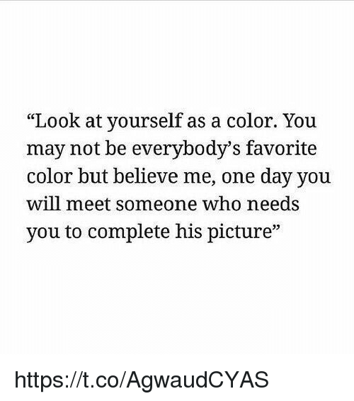"""Girl Memes, Who, and Color: """"Look at yourself as a color. You  may not be everybody's favorite  color but believe me, one day you  will meet someone who needs  you to complete his picture"""" https://t.co/AgwaudCYAS"""
