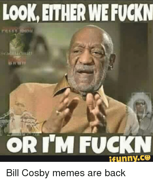 Bill Cosby, Terrible Facebook, and Back: LOOK, EITHER WEFUCKN  OR I'M FUCKN  ifunny.CO Bill Cosby memes are back