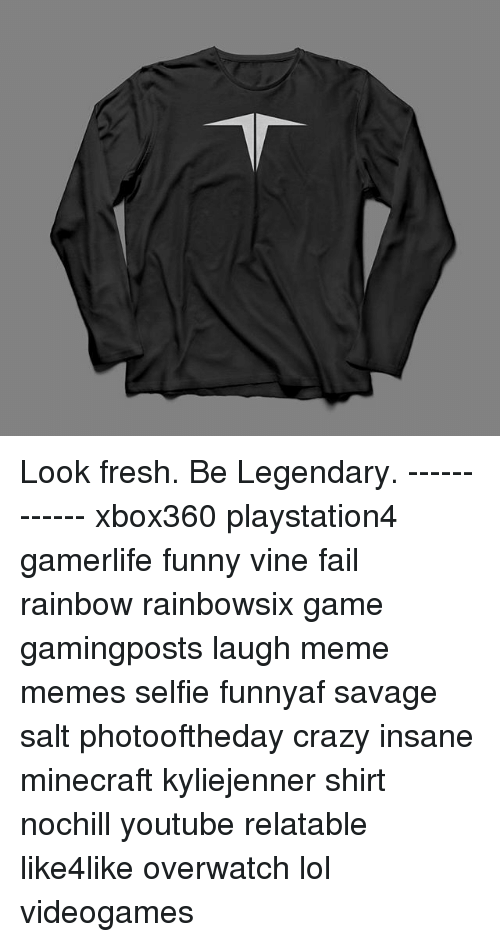 Vine Fail: Look fresh. Be Legendary. ------------ xbox360 playstation4 gamerlife funny vine fail rainbow rainbowsix game gamingposts laugh meme memes selfie funnyaf savage salt photooftheday crazy insane minecraft kyliejenner shirt nochill youtube relatable like4like overwatch lol videogames
