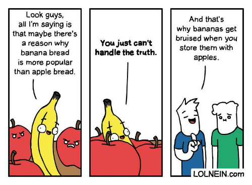 bananas: Look guys,  all I'm saying is  that maybe there's  a reason why  banana bread  And that's  why bananas get  bruised when you  You just can't  handle the truth  store them with  apples  is more popular  than apple bread.  LOLNEIN.com  Jo