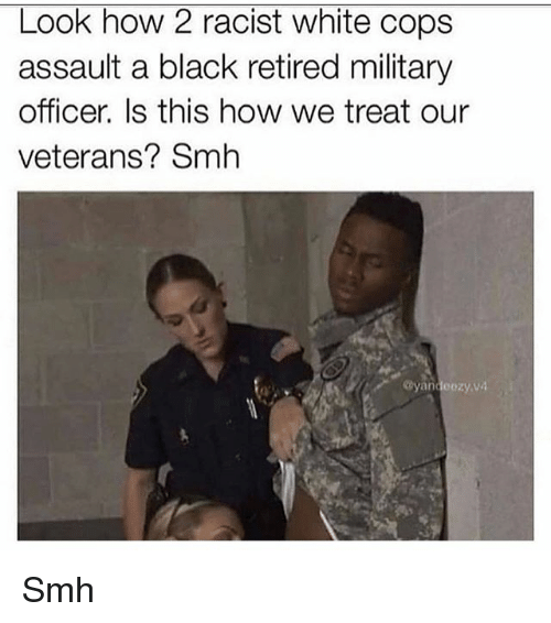 Memes, Smh, and Black: Look how 2 racist white cops  assault a black retired military  officer. Is this how we treat our  veterans? Smh  Cyandeozy.va Smh