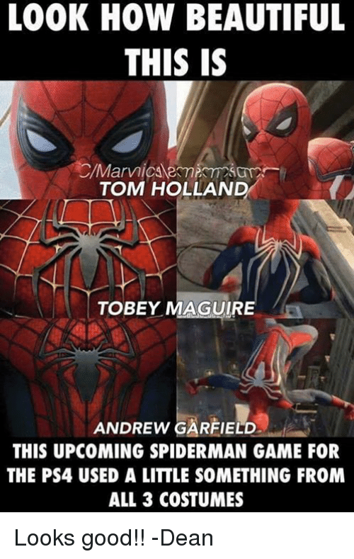 Beautiful, Memes, and Ps4: LOOK HOW BEAUTIFUL  THIS IS  TOM HOLLAND  TOBEY MAGUIRE  ANDREW GARFIELD  THIS UPCOMING SPIDERMAN GAME FOR  THE PS4 USED A LITTLE SOMETHING FROM  ALL 3 COSTUMES Looks good!! -Dean