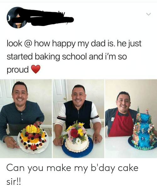 bday: look @ how happy my dad is. he just  started baking school and i'm so  proud Can you make my b'day cake sir!!