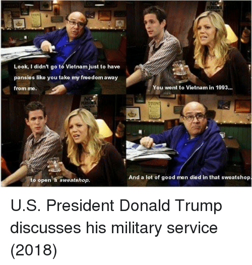 Military Service: Look, I didn't go to Vietnam just to have  pansies like you take my freedom away  from me.  You went to Vietnam in 1993..  And a lot of good men died in that sweatshop  to open a sweatshop. U.S. President Donald Trump discusses his military service (2018)