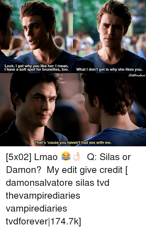 silas: Look, I get why you like her. I mean,  I have a soft spot for brunettes, too.  What I don't get is why she likes you.  That's 'cause you haven't had sex with me. [5x02] Lmao 😂👌🏻 ⠀ Q: Silas or Damon? ⠀ My edit give credit [ damonsalvatore silas tvd thevampirediaries vampirediaries tvdforever|174.7k]
