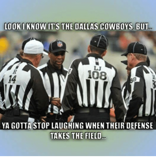 NFL: LOOK IKNOWITS THE DALLAS COWBOYS, BUT  LJ  108  YA GOTTA STOP LAUGNING WHEN THEIR DEFENSE  TAKES THE FIELD