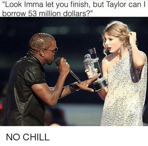 "53 Million: ""Look Imma let you finish, but Taylor can  borrow 53 million dollars?"" NO CHILL"