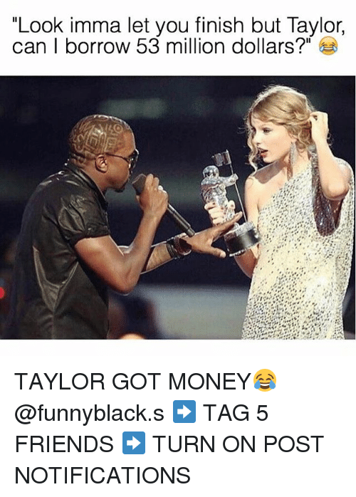 "53 Million: ""Look imma let you finish but Taylor,  can borrow 53 million dollars?"" TAYLOR GOT MONEY😂 @funnyblack.s ➡️ TAG 5 FRIENDS ➡️ TURN ON POST NOTIFICATIONS"