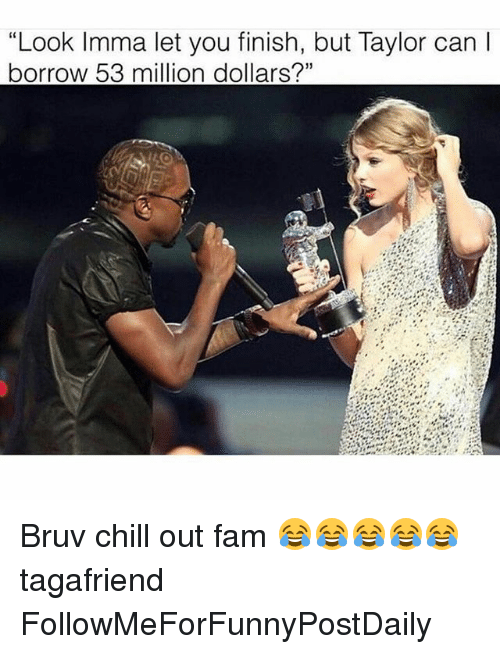 "53 Million: ""Look Imma let you finish, but Taylor can l  borrow 53 million dollars?"" Bruv chill out fam 😂😂😂😂😂 tagafriend FollowMeForFunnyPostDaily"