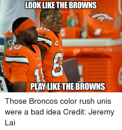 Broncos: LOOK LIKE THE BROWNS  @NFL MEMBS  LIKE THE BROWNS Those Broncos color rush unis were a bad idea Credit: Jeremy Lai