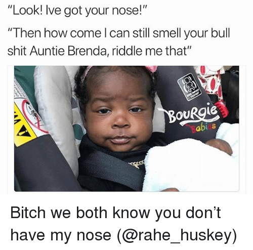 "Bitch, Funny, and Shit: ""Look! lve got your nose!""  Then how come I can still smell your bull  shit Auntie Brenda, riddle me that""  OURgie  Soblia  abis Bitch we both know you don't have my nose (@rahe_huskey)"