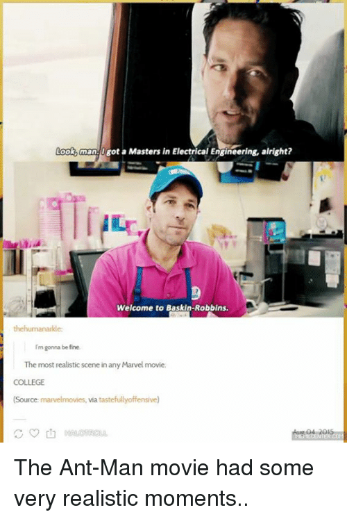 ant man: Look man. Igot a Masters in Electrical Engineering, alright?  Welcome to Baskin-Robbins.  the humanarkle:  Im gonna be fine.  The most realisticscene in any Marvel movie.  COLLEGE  (Source: marvelmovies, via ensive)  MEMECENTER The Ant-Man movie had some very realistic moments..