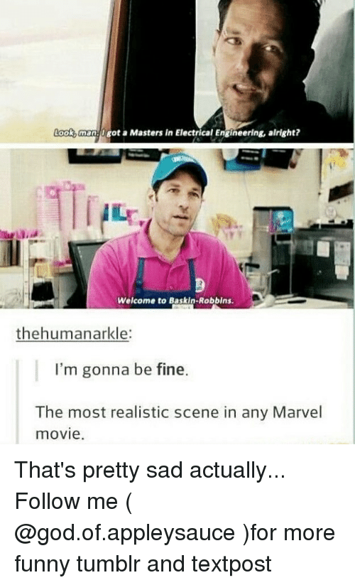 electrical engineering: Look,man U got a Masters in Electrical Engineering, alright?  Welcome to Baskin-Robbins  thehumanarkle:  I'm gonna be fine.  The most realistic scene in any Marvel  movie. That's pretty sad actually... Follow me ( @god.of.appleysauce )for more funny tumblr and textpost