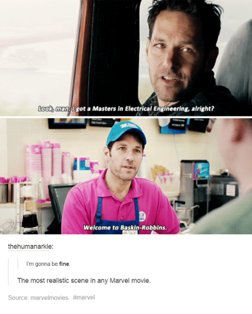 electrical engineering: Look, man0got a Masters in Electrical Engineering, alright?  Welcome to Baskin-Robbins.  thehumanarkle:  I'm gonna be fine  The most realistic scene in any Marvel movie.  Source: marve!movies