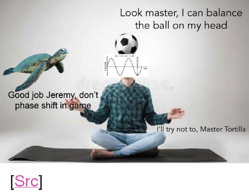 """Head, Reddit, and Game: Look master, I can balance  the ball on my head  Good job Jeremy, don't  phase shift in game  I'll try not to, Master Tortilla <p>[<a href=""""https://www.reddit.com/r/surrealmemes/comments/8lky6z/he_is_doing_it_he_is_doing_it/"""">Src</a>]</p>"""