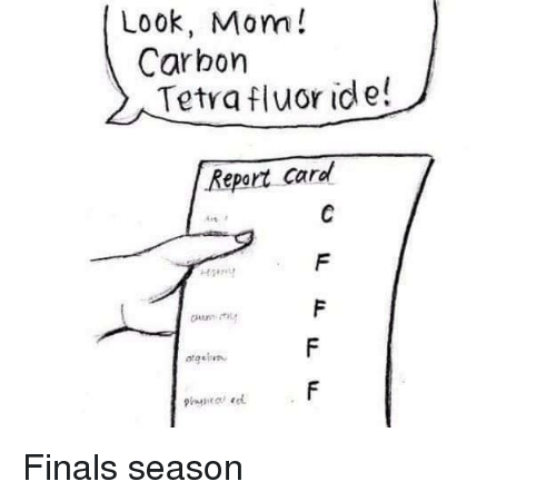 report card: Look, Mom!  Carbon  Tetra fluor ide!  Report card  frt. Finals season