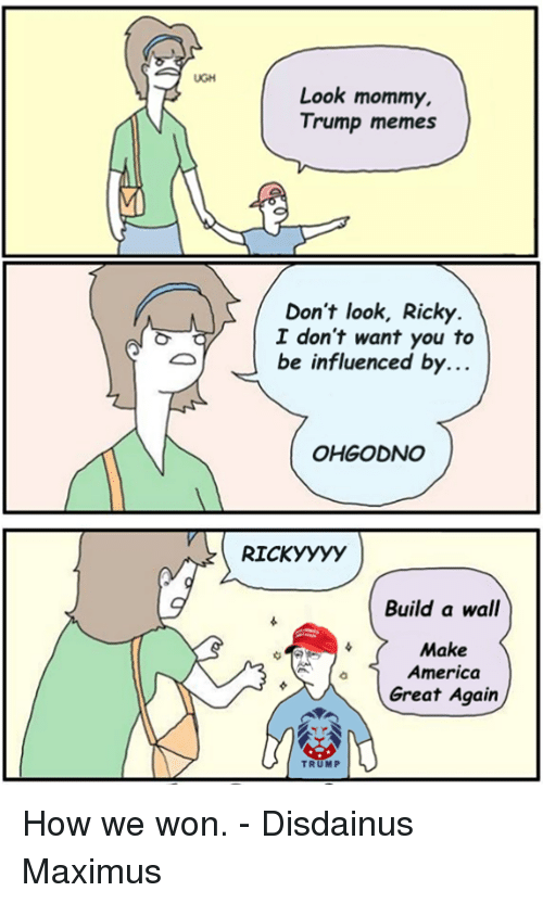 Make America Great Again Trump: Look mommy,  Trump memes  Don't look, Ricky  I don't want you to  be influenced by  OHGODNO  RICK yyyy  Build a wall  Make  America  Great Again  TRUMP How we won.  - Disdainus Maximus