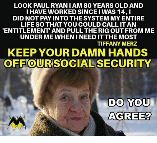 entitlement: LOOK PAULRYAN I AM 80 YEARS OLD AND  I HAVE WORKED SINCE I WAS 14,I  DID NOT PAY INTO THE SYSTEM MY ENTIRE  LIFE SO THAT YOU COULD CALL IT AN  ENTITLEMENT AND PULL THE RIG OUT FROM ME  UNDER ME WHEN I NEED IT THE MOST  TIFFANY MERZ  KEEP YOUR DAMN HANDS  OFF OUR SOCIAL SECURITY  0  DO YOU  AGREE?