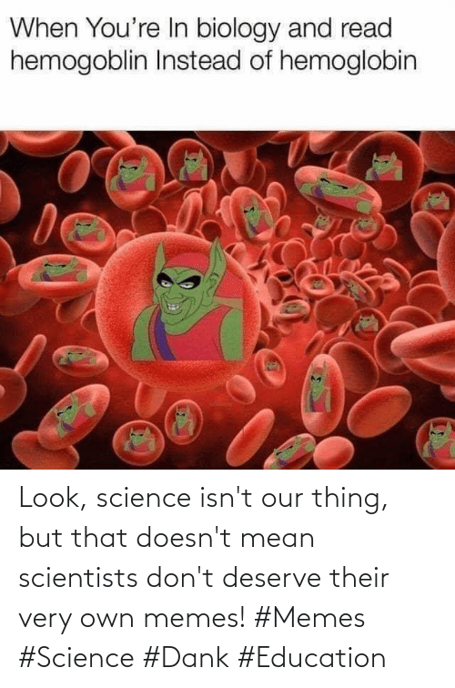 scientists: Look, science isn't our thing, but that doesn't mean scientists don't deserve their very own memes! #Memes #Science #Dank #Education