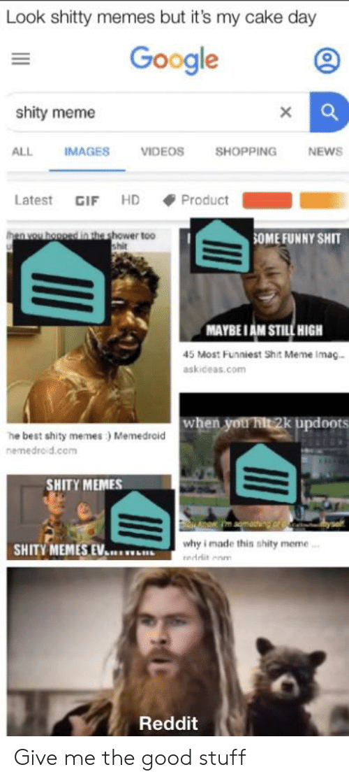 Meme Videos: Look shitty memes but it's my cake day  Google  shity meme  VIDEOS  ALL  IMAGES  SHOPPING  NEWS  Latest GIF HD  Product  then you honged in the shower too  shit  SOME FUNNY SHIT  MAYBEIAM STILL HIGH  45 Most Funniest Shit Meme Imag..  askiceas.com  when you hit 2k updoots  he best shity memes) Memedraid  nemedroid.com  SHITY MEMES  why i made this shity meme.  SHITY MEMES EV  eedditom  Reddit Give me the good stuff