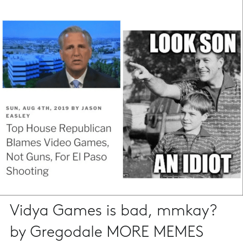 Paso: LOOK SON  SUN, AUG 4TH, 2019 BY JASON  EASLEY  Top House Republican  Blames Video Games,  AN IDIOT  Not Guns, For El Paso  Shooting  m Vidya Games is bad, mmkay? by Gregodale MORE MEMES