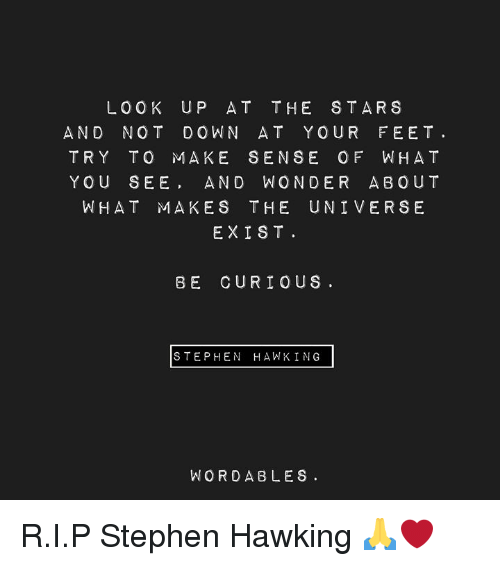 Stephen Hawk: LOOK UP AT THE STARS  AND NOT DOWN AT YOUR FEET.  TRY TO MAKE SENSE OF WHA T  YOU SEE AND WONDER ABOUT  WHAT MAKES THE UNI VERSE  EXIST  BE CURIOUS  STEPHEN HAWK ING  WORDABLES R.I.P Stephen Hawking 🙏❤️