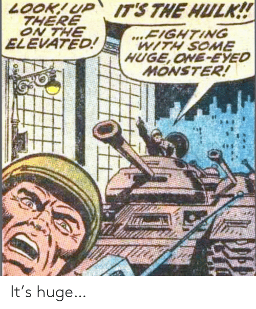 Hulk: LOOK!UP ITS THE HULK!!  THERE  ON THE  ELEVATED!  ...FIGHTING  WITH SOME  HUGE,ONE-EYED  MONSTER! It's huge…