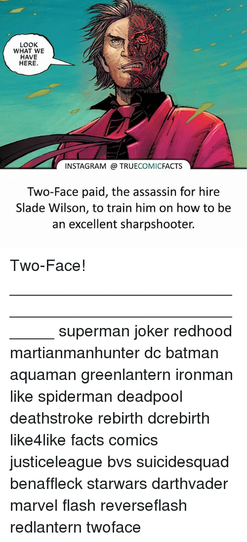 Two-Face: LOOK  WHAT WE  HAVE  HERE  INSTAGRAM TRUECOMICFACTS  Two-Face paid, the assassin for hire  Slade Wilson, to train him on how to be  an excellent sharpshooter. Two-Face! ⠀_______________________________________________________ superman joker redhood martianmanhunter dc batman aquaman greenlantern ironman like spiderman deadpool deathstroke rebirth dcrebirth like4like facts comics justiceleague bvs suicidesquad benaffleck starwars darthvader marvel flash reverseflash redlantern twoface