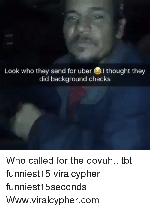 Funny, Tbt, and Uber: Look who they send for uber thought they  did background checks Who called for the oovuh.. tbt funniest15 viralcypher funniest15seconds Www.viralcypher.com