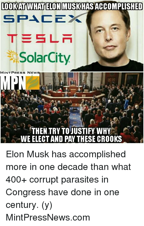crook: LOOKATAWHATELONMUSKHASACCOMPLISHED  SPACE  S LN  SolarCity  MINT PRESS NEWS  THEN TRY TOJUSTIFY WHY  WEELECTAND PAY THESE CROOKS Elon Musk has accomplished more in one decade than what 400+ corrupt parasites in Congress have done in one century.  (y) MintPressNews.com