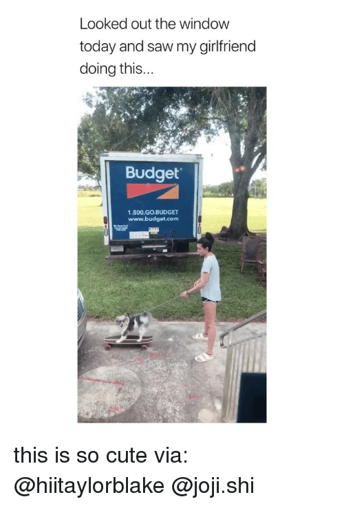 Cute, Saw, and Budget: Looked out the window  today and saw my girlfriend  doing this  Budget  1.800.GO.BUDGET  www.budget.com  窃 F this is so cute via: @hiitaylorblake @joji.shi