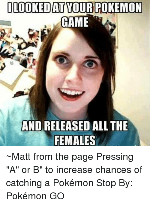 """pokemon games: LOOKEDANT YOUR POKEMON  GAME  AND RELEASED ALL THE  FEMALES ~Matt from the page Pressing """"A"""" or B"""" to increase chances of catching a Pokémon Stop By: Pokémon GO"""