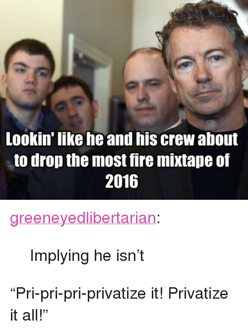 "Fire Mixtape: Lookin' like he and his crew about  to drop the most fire mixtape of  2016 <p><a href=""http://greeneyedlibertarian.tumblr.com/post/116172317844/implying-he-isnt"" class=""tumblr_blog"">greeneyedlibertarian</a>:</p>  <blockquote><p>Implying he isn't</p></blockquote>  <p>&ldquo;Pri-pri-pri-privatize it! Privatize it all!&rdquo;</p>"