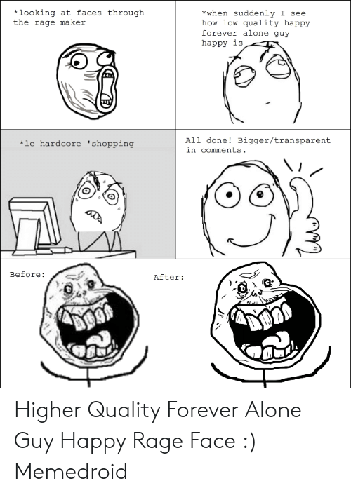 Forever Alone Rage Face: *looking at faces through  the rage maker  *when suddenly I see  how low quality happy  forever alone guy  happy is  All done! Bigger/transparent  in comments  *le hardcore 'shopping  Before:  After: Higher Quality Forever Alone Guy Happy Rage Face :) Memedroid