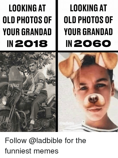 Memes, Old, and 🤖: LOOKING AT  LOOKING AT  OLD PHOTOS OF OLD PHOTOS OF  YOUR GRANDADYOUR GRANDAD  IN 2018 IN 206O  ladbible Follow @ladbible for the funniest memes