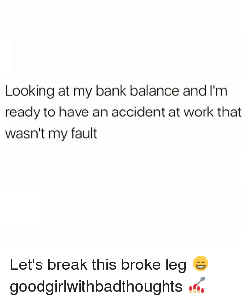 Memes, Work, and Bank: Looking at my bank balance and I'm  ready to have an accident at work that  wasn't my fault Let's break this broke leg 😁 goodgirlwithbadthoughts 💅🏼