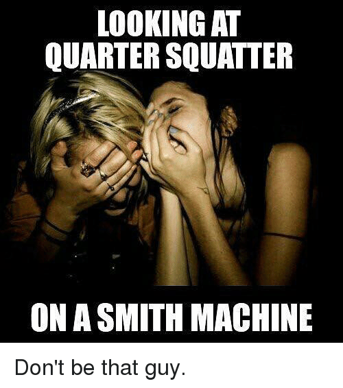 dont be that guy: LOOKING AT  QUARTER SQUATER  ON A SMITH MACHINE Don't be that guy.
