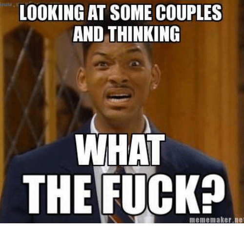 Fucking, Meme, and Memes: LOOKING AT SOME COUPLES  AND THINKING  WHAT  THE FUCK?  meme maker ne